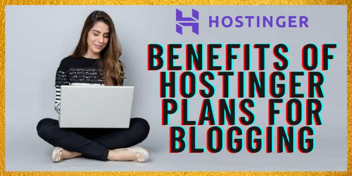 Benefits of choosing Hostinger hosting plan for blogging